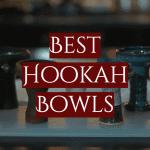 Best Hookah Bowls