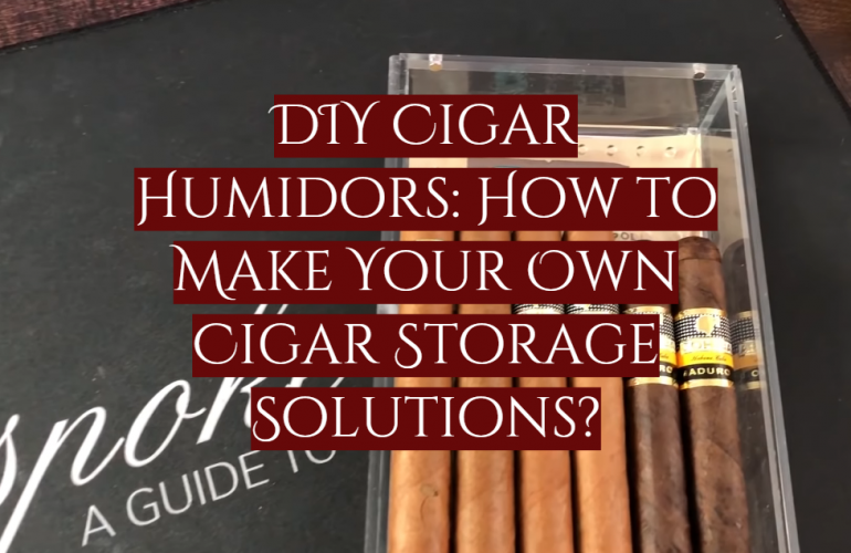 DIY Cigar Humidors: How to Make Your Own Cigar Storage Solutions?