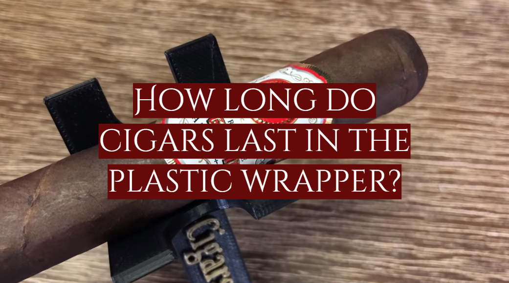 How long do cigars last in the plastic wrapper